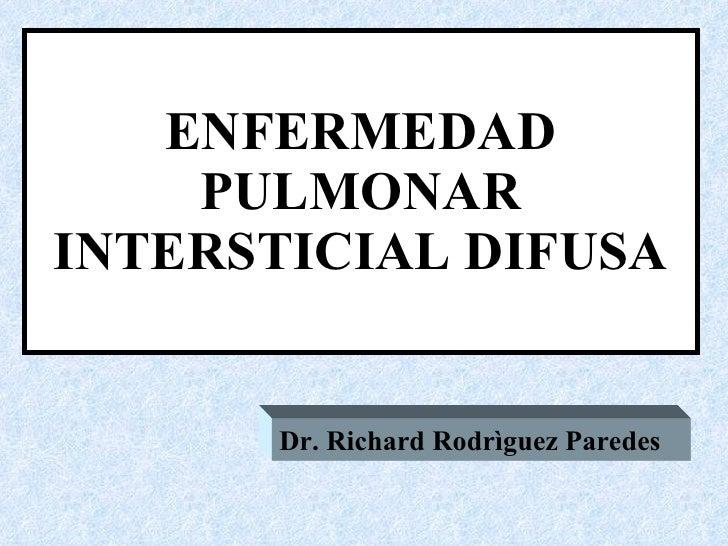 ENFERMEDAD PULMONAR INTERSTICIAL DIFUSA Dr. Richard Rodrìguez Paredes