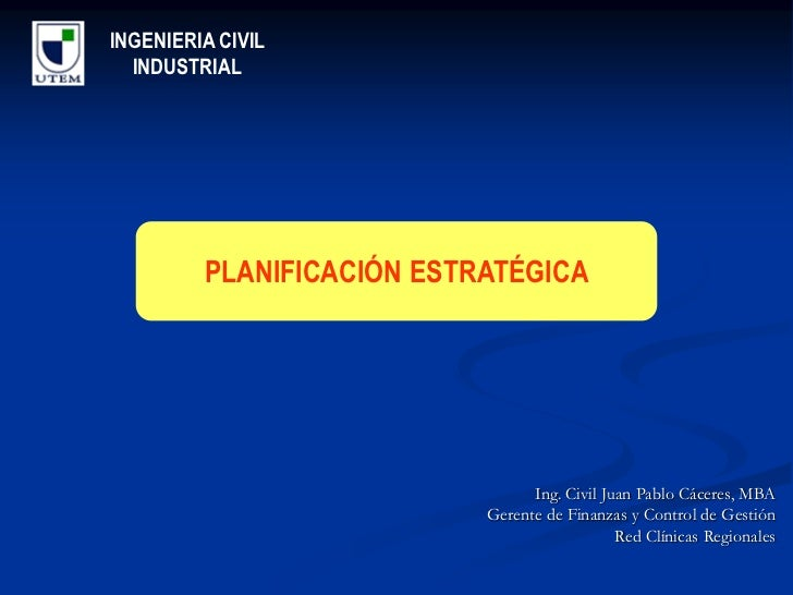 INGENIERIA CIVIL  INDUSTRIAL         PLANIFICACIÓN ESTRATÉGICA                                 Ing. Civil Juan Pablo Cácer...