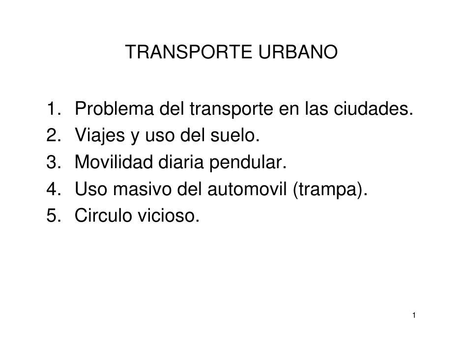 TRANSPORTE URBANO   1.   Problema del transporte en las ciudades. 2.   Viajes y uso del suelo. 3.   Movilidad diaria pendu...