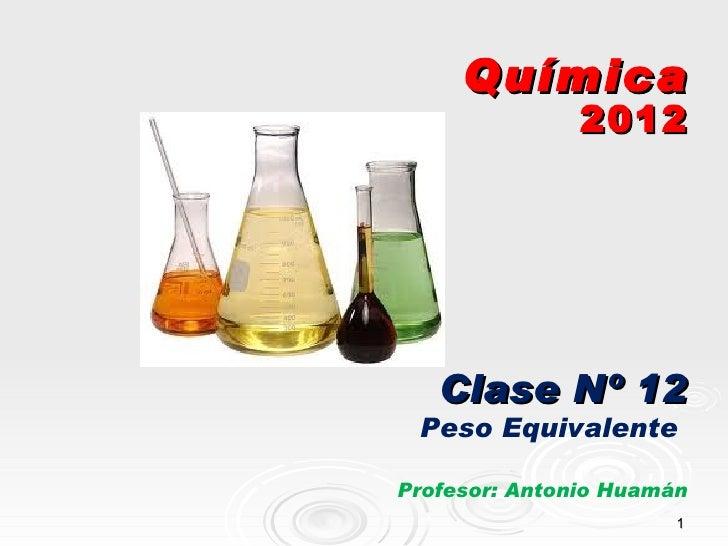 Química               2012   Clase Nº 12 Peso EquivalenteProfesor: Antonio Huamán                       1