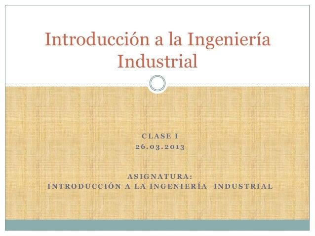 Introducción a la Ingeniería        Industrial                CLASE I               26.03.2013              ASIGNATURA:INT...