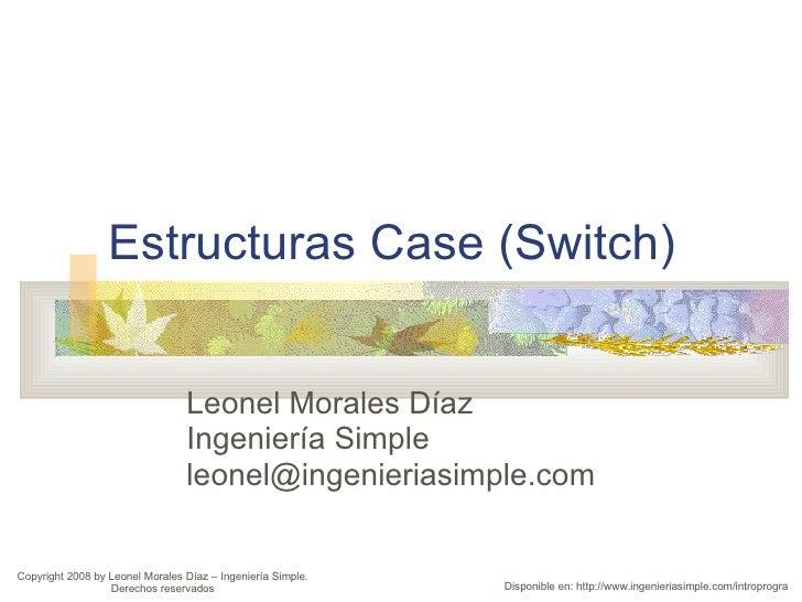 Estructuras Case (Switch) Leonel Morales Díaz Ingeniería Simple [email_address] Disponible en: http://www.ingenieriasimple...