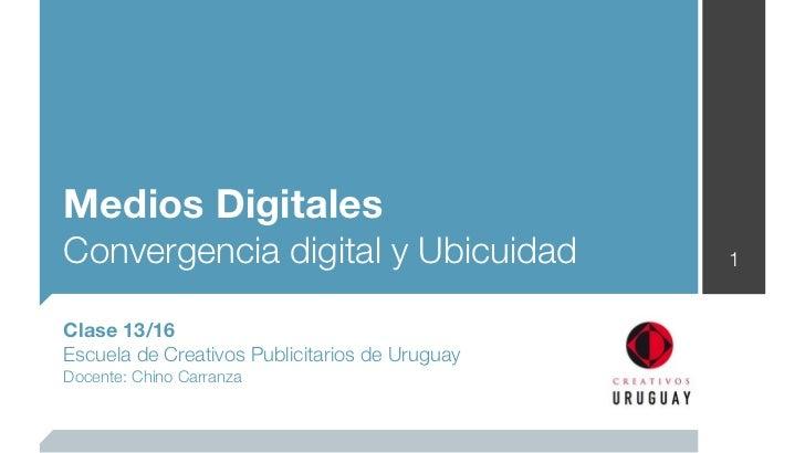 Medios DigitalesConvergencia digital y Ubicuidad                1Clase 13/16Escuela de Creativos Publicitarios de UruguayD...
