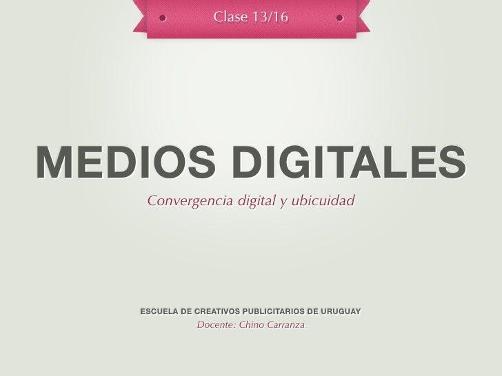 Clase 13/16MEDIOS DIGITALES    Convergencia digital y ubicuidad   ESCUELA DE CREATIVOS PUBLICITARIOS DE URUGUAY           ...