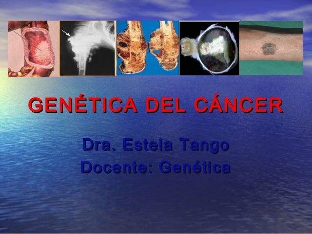 GENÉTICA DEL CÁNCERGENÉTICA DEL CÁNCERDra. Estela TangoDra. Estela TangoDocente: GenéticaDocente: Genética