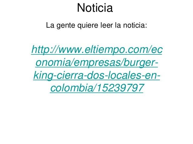 Noticia La gente quiere leer la noticia: http://www.eltiempo.com/ec onomia/empresas/burger- king-cierra-dos-locales-en- co...