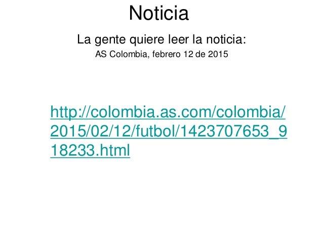 Noticia La gente quiere leer la noticia: AS Colombia, febrero 12 de 2015 http://colombia.as.com/colombia/ 2015/02/12/futbo...