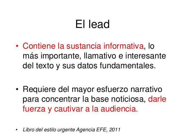 El lead • Contiene la sustancia informativa, lo más importante, llamativo e interesante del texto y sus datos fundamentale...