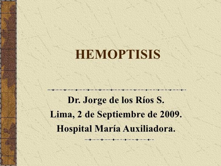 HEMOPTISIS Dr. Jorge de los Ríos S. Lima, 2 de Septiembre de 2009. Hospital María Auxiliadora.