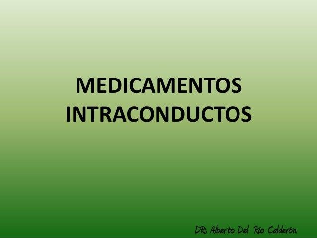 MEDICAMENTOSINTRACONDUCTOS         DR:. Alber to Del Río Calderón.