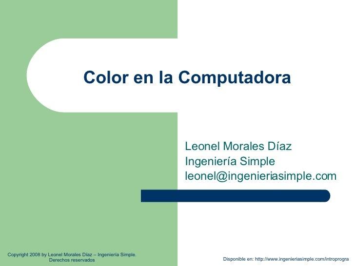 Color en la Computadora Leonel Morales Díaz Ingeniería Simple [email_address] Disponible en: http://www.ingenieriasimple.c...