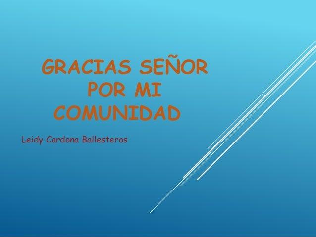 GRACIAS SEÑOR POR MI COMUNIDAD Leidy Cardona Ballesteros