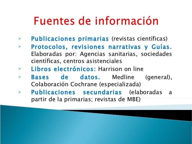 <ul><li>Publicaciones primarias  (revistas científicas) </li></ul><ul><li>Protocolos, revisiones narrativas y Guías.  Elab...