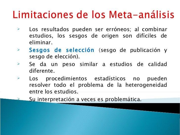<ul><li>Los resultados pueden ser erróneos; al combinar estudios, los sesgos de origen son difíciles de eliminar. </li></u...