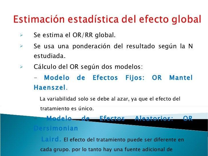 <ul><li>Se estima el OR/RR global. </li></ul><ul><li>Se usa una ponderación del resultado según la N estudiada. </li></ul>...