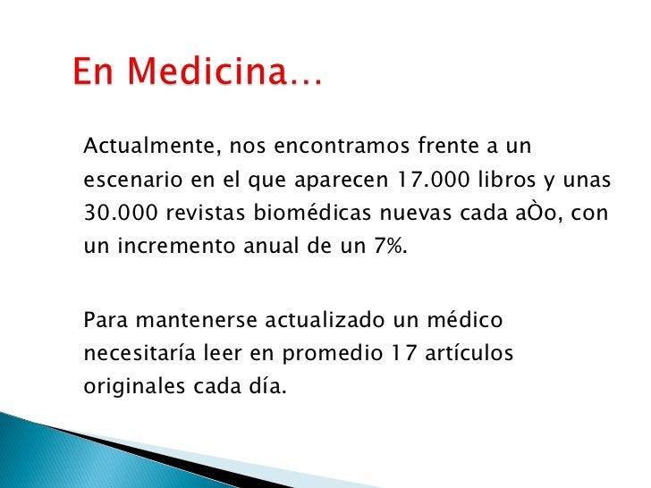 <ul><li>Actualmente, nos encontramos frente a un escenario en el que aparecen 17.000 libros y unas 30.000 revistas biomédi...