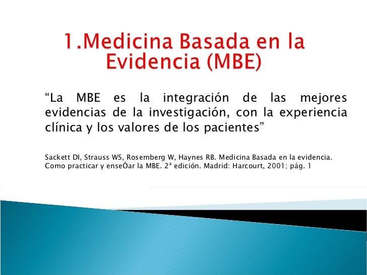""""""" La MBE es la integración de las mejores evidencias de la investigación, con la experiencia clínica y los valores de los ..."""