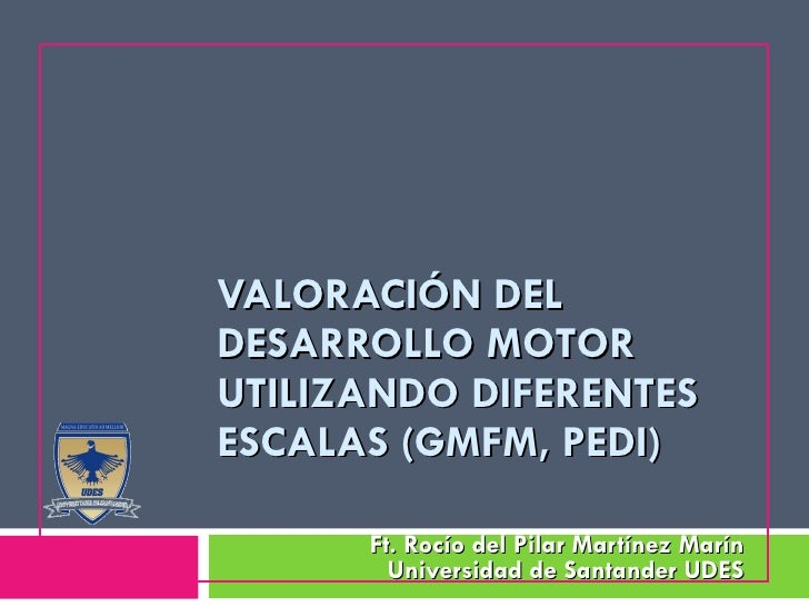 VALORACIÓN DEL DESARROLLO MOTOR UTILIZANDO DIFERENTES ESCALAS ( GMFM,  PEDI)   Ft. Rocío del Pilar Martínez Marín Universi...
