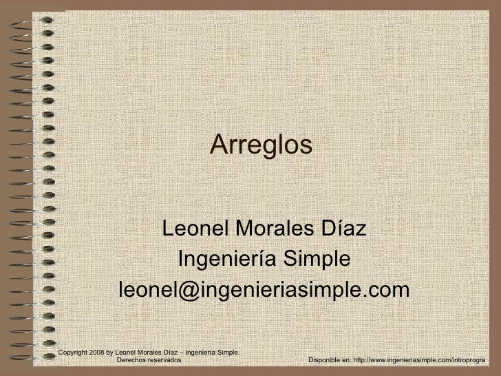 Arreglos Leonel Morales Díaz Ingeniería Simple [email_address] Disponible en: http://www.ingenieriasimple.com/introprogra ...