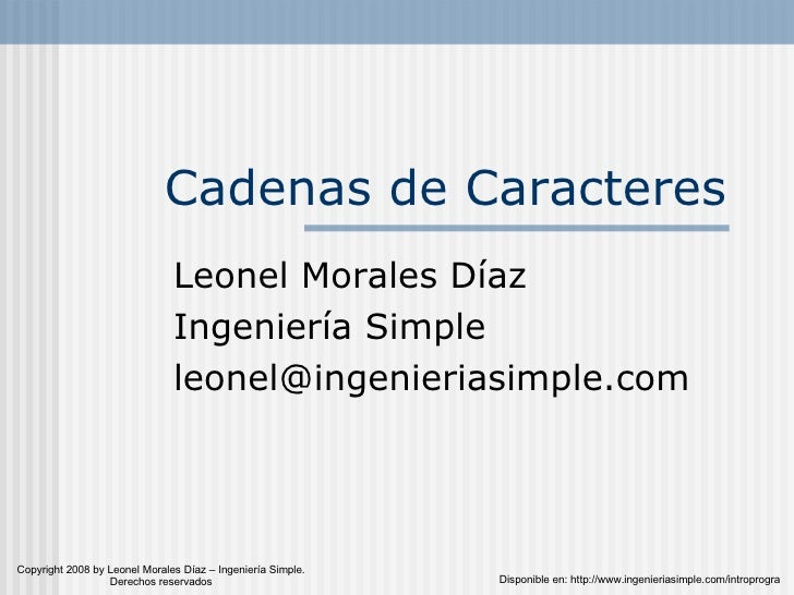 Cadenas de Caracteres Leonel Morales Díaz Ingeniería Simple [email_address] Disponible en: http://www.ingenieriasimple.com...