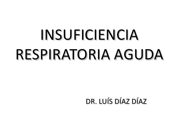 INSUFICIENCIARESPIRATORIA AGUDA        DR. LUÍS DÍAZ DÍAZ
