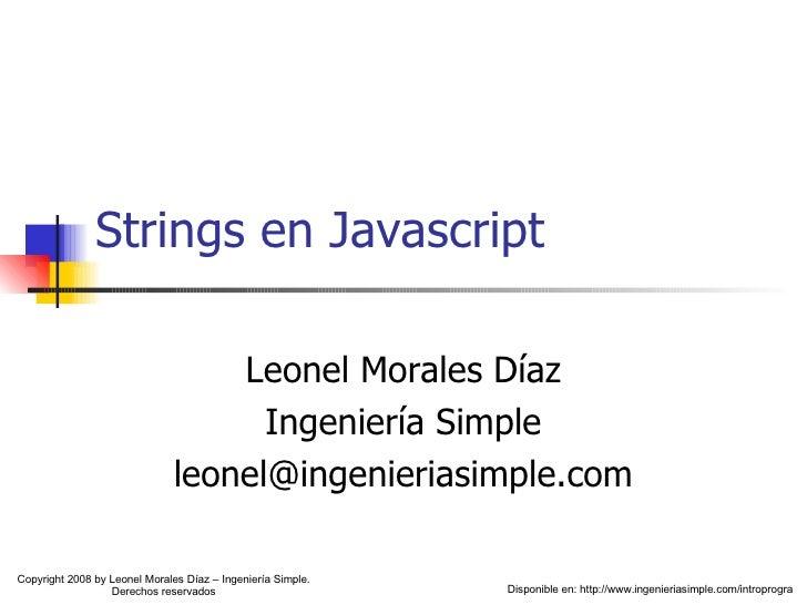 Strings en Javascript Leonel Morales Díaz Ingeniería Simple [email_address] Disponible en: http://www.ingenieriasimple.com...
