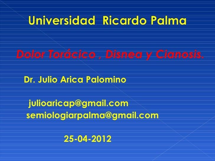 Dolor Torácico , Disnea y Cianosis. Dr. Julio Arica Palomino  julioaricap@gmail.com semiologiarpalma@gmail.com          25...