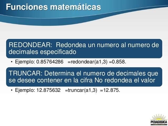 Funciones matemáticasREDONDEAR: Redondea un numero al numero dedecimales especificado • Ejemplo: 0.85764286 =redondear(a1,...