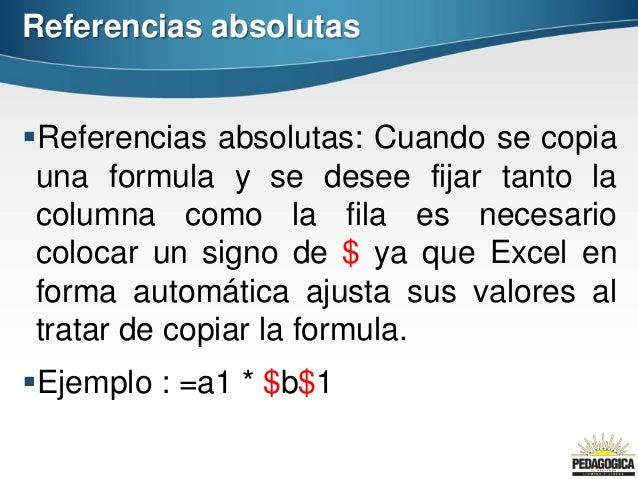 Referencias absolutasReferencias absolutas: Cuando se copia una formula y se desee fijar tanto la columna como la fila es...