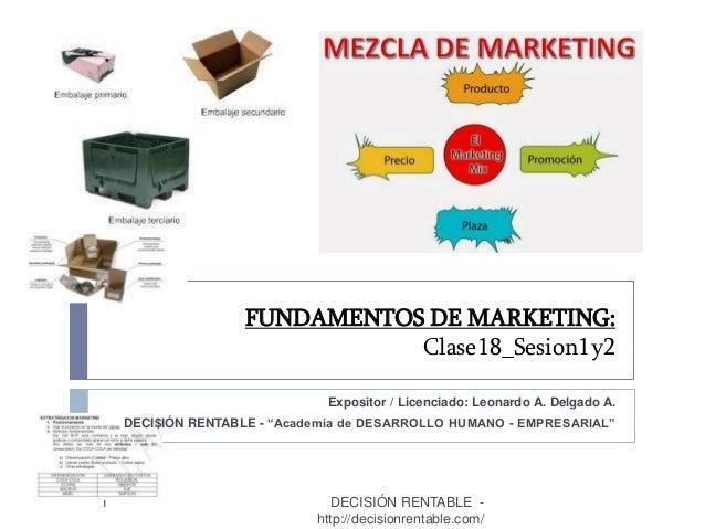 """FUNDAMENTOS DE MARKETING: Clase18_Sesion1y2 1 Expositor / Licenciado: Leonardo A. Delgado A. DECI$IÓN RENTABLE - """"Academia..."""
