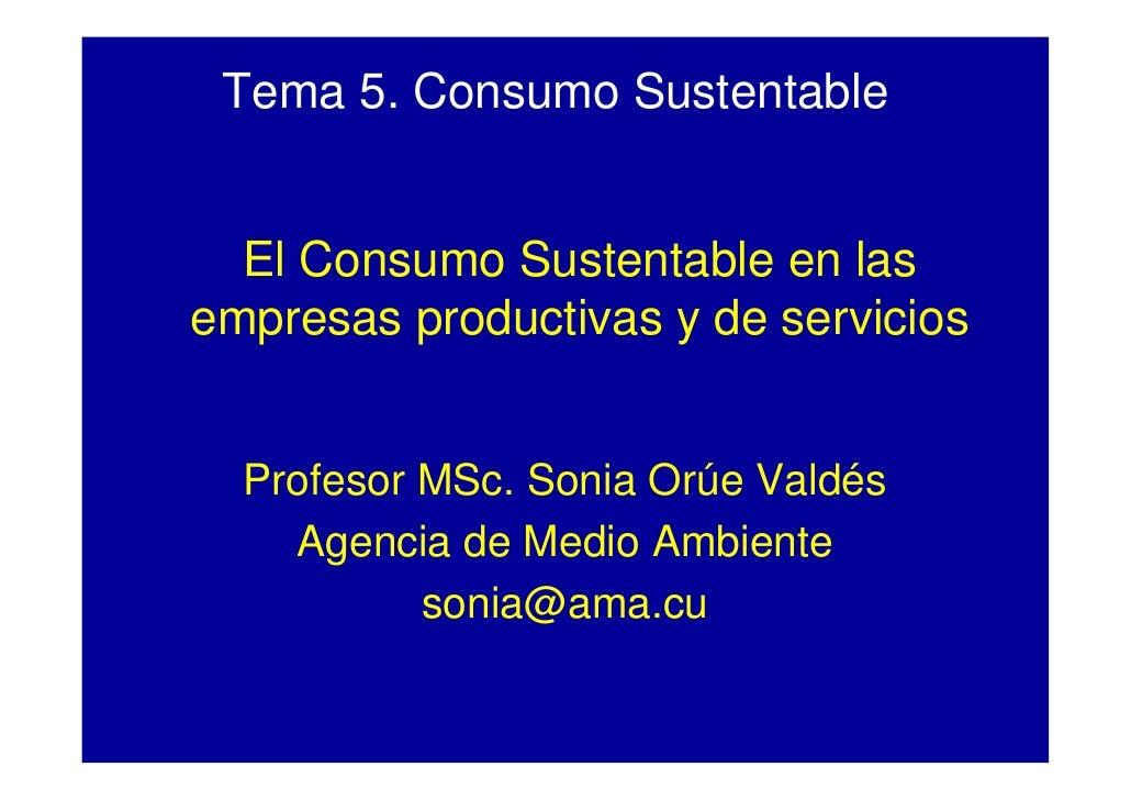 Tema 5. Consumo Sustentable     El Consumo Sustentable en las empresas productivas y de servicios     Profesor MSc. Sonia ...