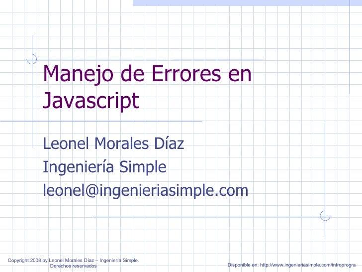 Manejo de Errores en Javascript Leonel Morales Díaz Ingeniería Simple [email_address] Disponible en: http://www.ingenieria...