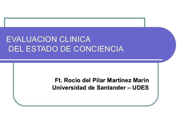 EVALUACION CLINICA  DEL ESTADO DE CONCIENCIA Ft. Rocío del Pilar Martínez Marín Universidad de Santander – UDES