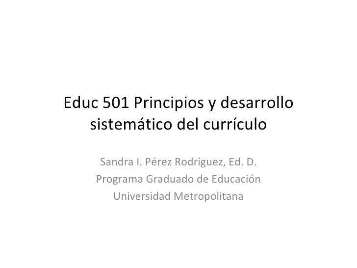 Educ 501 Principios y desarrollo sistemático del currículo Sandra I. Pérez Rodríguez, Ed. D. Programa Graduado de Educació...