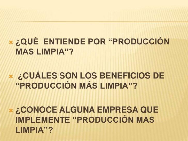"""   ¿QUÉ ENTIENDE POR """"PRODUCCIÓN    MAS LIMPIA""""?    ¿CUÁLES SON LOS BENEFICIOS DE    """"PRODUCCIÓN MÁS LIMPIA""""?   ¿CONOCE..."""