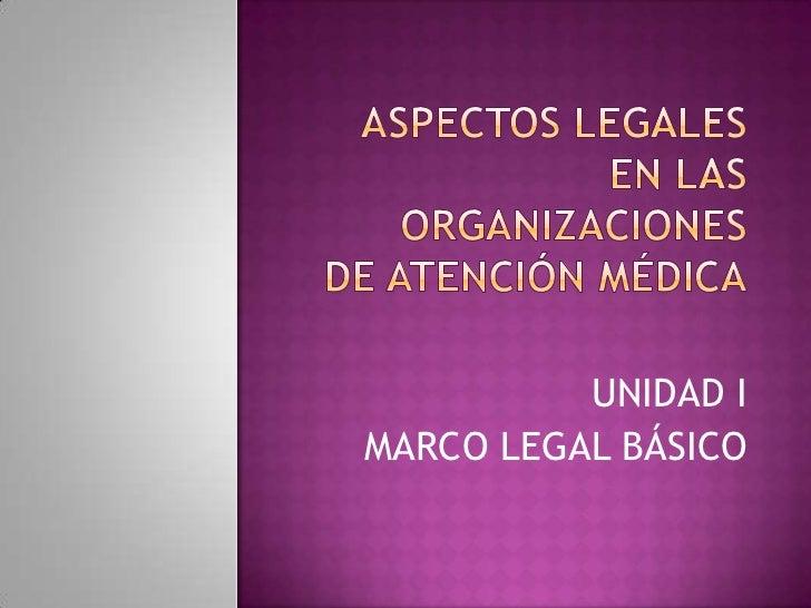 ASPECTOS LEGALES EN LAS ORGANIZACIONESDE ATENCIÓN MÉDICA<br />UNIDAD I<br />MARCO LEGAL BÁSICO<br />