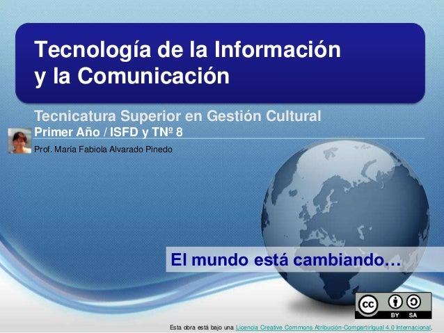 Tecnología de la Información y la Comunicación Tecnicatura Superior en Gestión Cultural Primer Año / ISFD y TNº 8 El mundo...