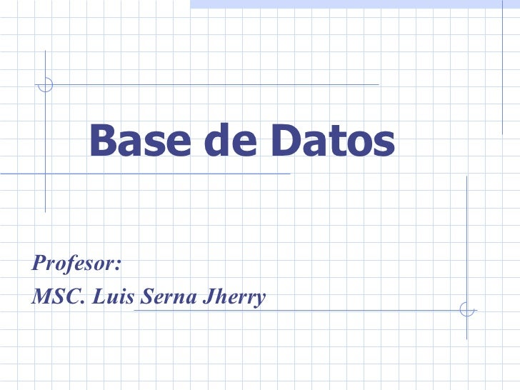 Base de Datos  Profesor: MSC. Luis Serna Jherry