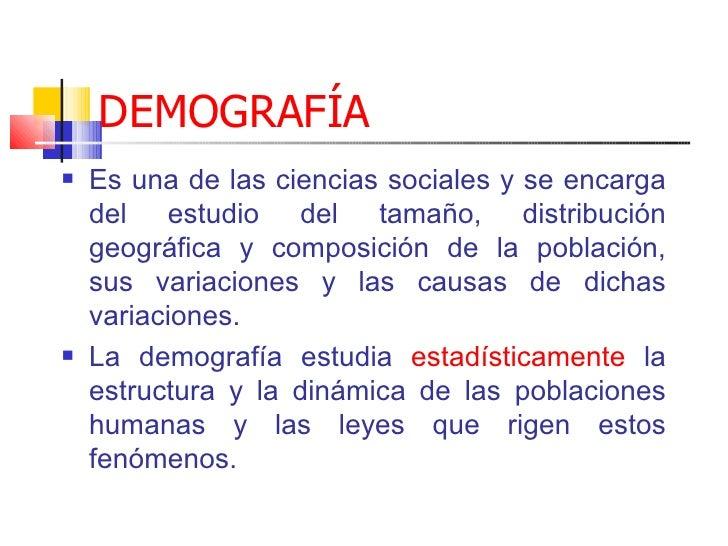 DEMOGRAFÍA <ul><li>Es  una de las ciencias sociales y se encarga del est udi o del tamaño, distribución geográfica y compo...
