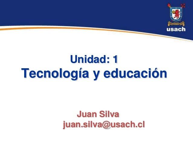 Unidad: 1Tecnología y educación         Juan Silva      juan.silva@usach.cl