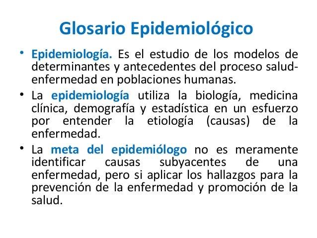 Glosario Epidemiológico• Epidemiología. Es el estudio de los modelos dedeterminantes y antecedentes del proceso salud-enfe...