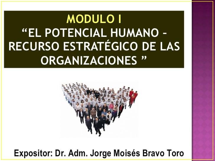 """MODULO I """" EL POTENCIAL HUMANO – RECURSO ESTRATÉGICO DE LAS ORGANIZACIONES """" Expositor: Dr. Adm. Jorge Moisés Bravo Toro"""