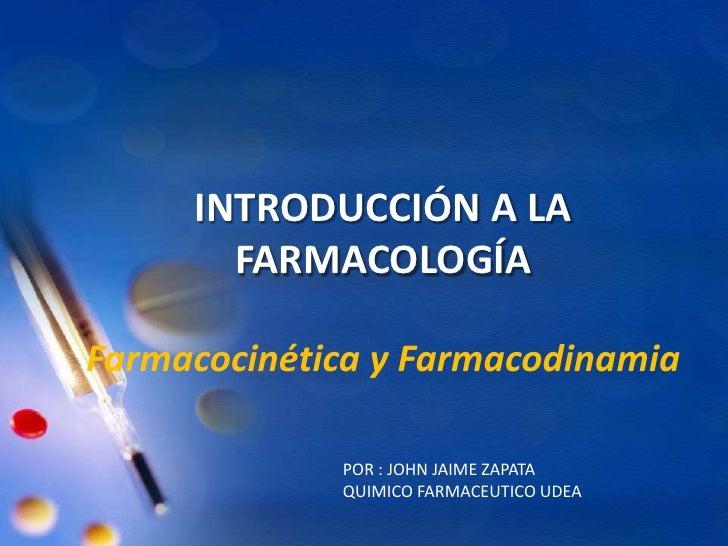 INTRODUCCIÓN A LA FARMACOLOGÍAFarmacocinética y Farmacodinamia<br />POR : JOHN JAIME ZAPATA<br />QUIMICO FARMACEUTICO UDEA...