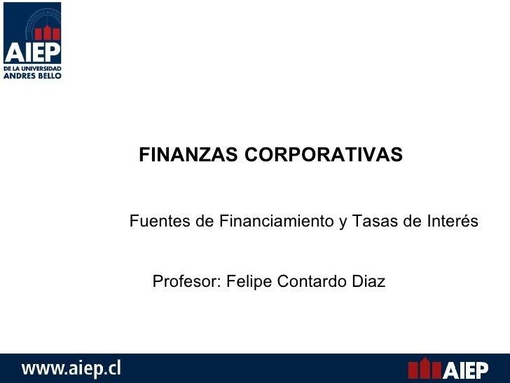FINANZAS CORPORATIVAS Fuentes de Financiamiento y Tasas de Interés Profesor: Felipe Contardo Diaz