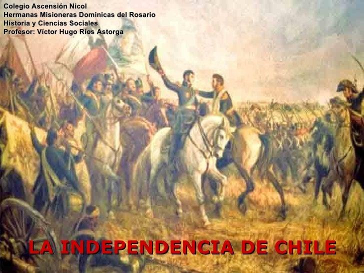 LA INDEPENDENCIA DE CHILE Colegio Ascensión Nicol  Hermanas Misioneras Dominicas del Rosario Historia y Ciencias Sociales ...