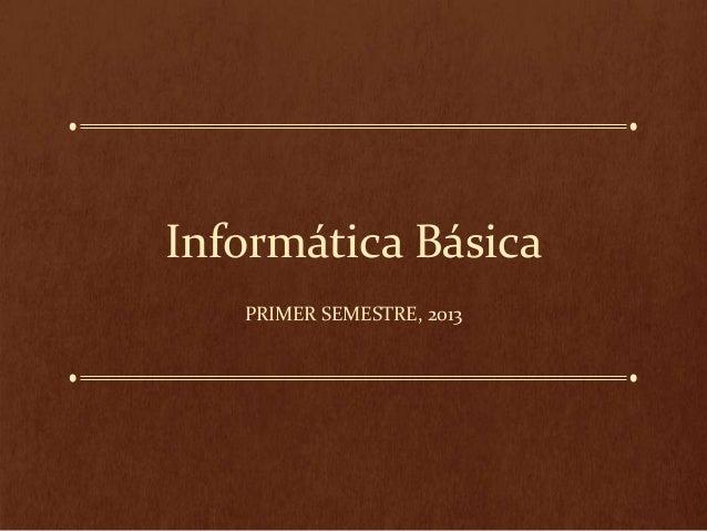 Informática Básica PRIMER SEMESTRE, 2013