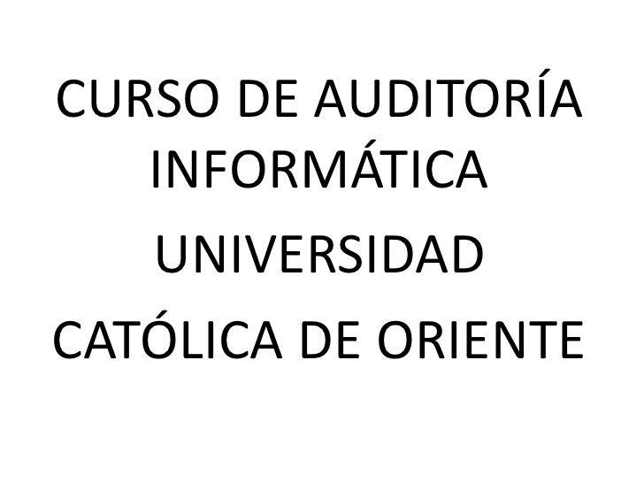 CURSO DE AUDITORÍA INFORMÁTICA<br />UNIVERSIDAD <br />CATÓLICA DE ORIENTE<br />