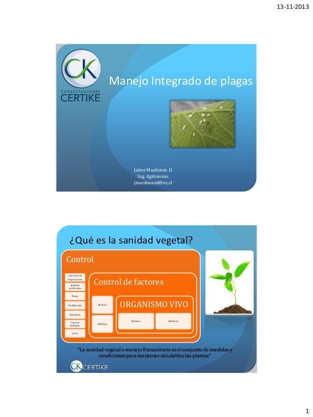 13-11-2013  Manejo Integrado de plagas  Jaime Mardones D. Ing. Agrónomo. jmardonesd@uc.cl  ¿Qué es la sanidad vegetal? Con...