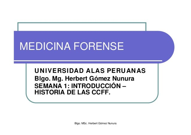Blgo. MSc. Herbert Gómez Nunura MEDICINA FORENSE UNIVERSIDAD ALAS PERUANAS Blgo. Mg. Herbert Gómez Nunura SEMANA 1: INTROD...