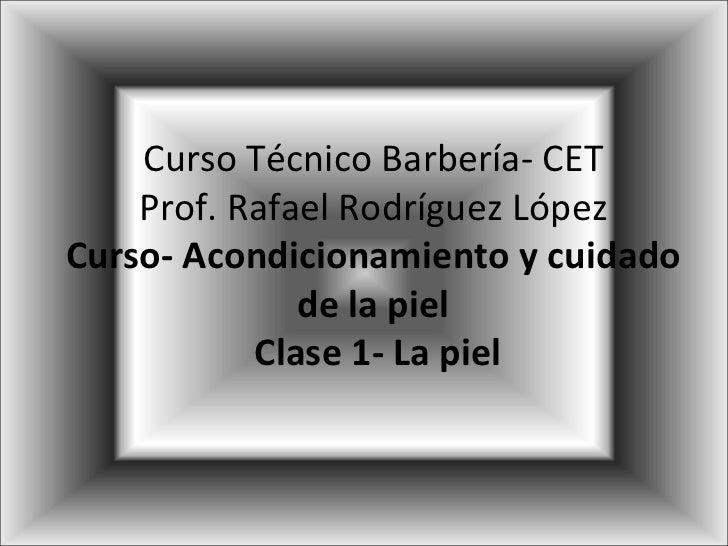 Curso Técnico Barbería- CET Prof. Rafael Rodríguez López Curso- Acondicionamiento y cuidado de la piel  Clase 1- La piel